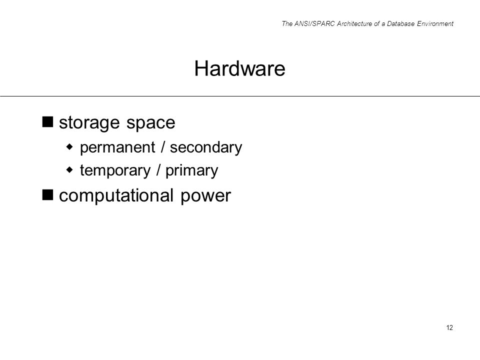 The ANSI/SPARC Architecture of a Database Environment 12 Hardware storage space permanent / secondary temporary / primary computational power