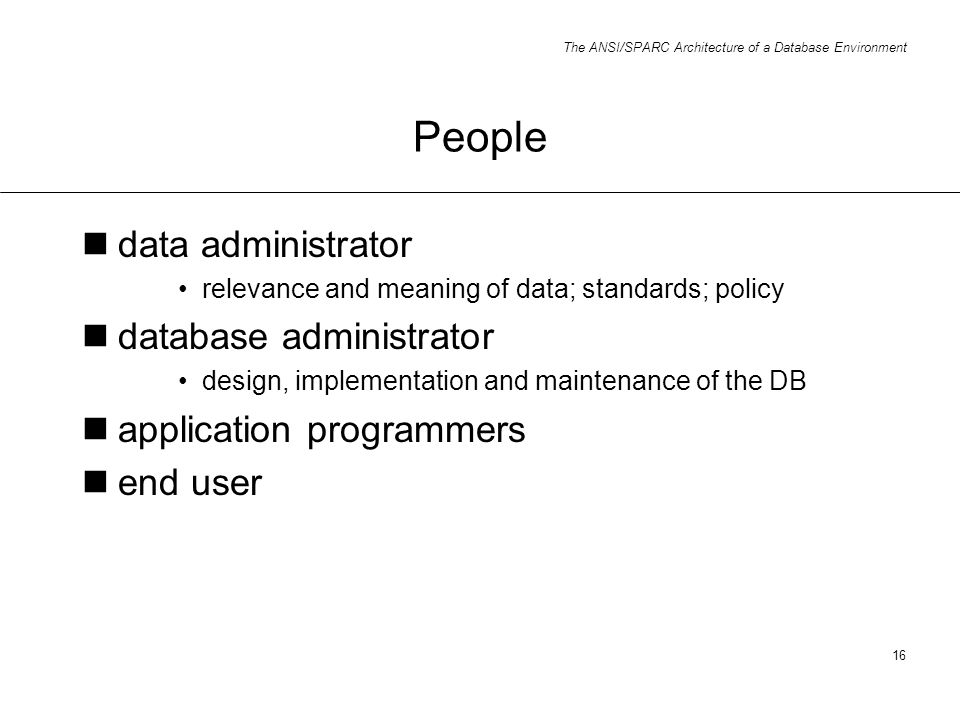 The ANSI/SPARC Architecture of a Database Environment 16 People data administrator relevance and meaning of data; standards; policy database administr