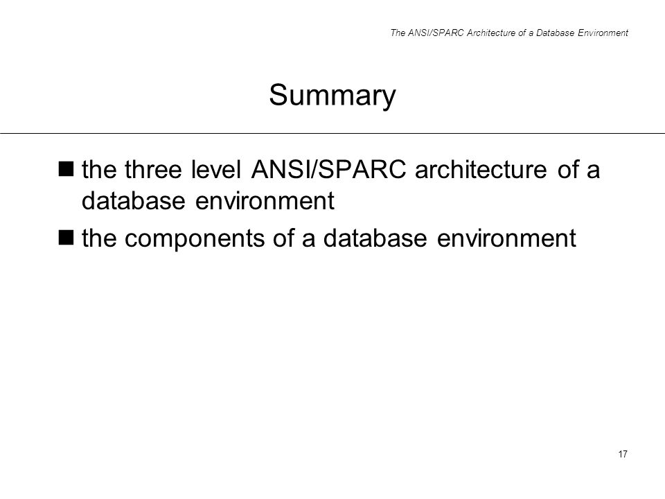 The ANSI/SPARC Architecture of a Database Environment 17 Summary the three level ANSI/SPARC architecture of a database environment the components of a