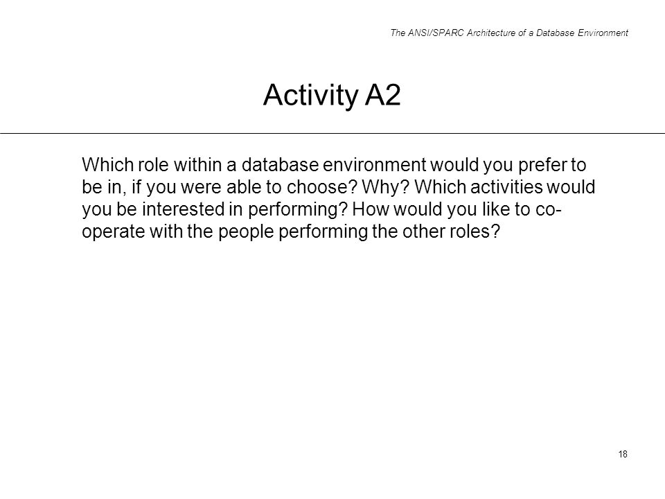 The ANSI/SPARC Architecture of a Database Environment 18 Activity A2 Which role within a database environment would you prefer to be in, if you were a