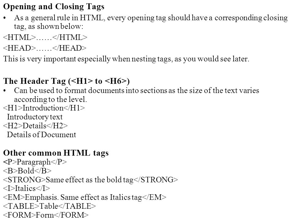 Opening and Closing Tags As a general rule in HTML, every opening tag should have a corresponding closing tag, as shown below: …… This is very important especially when nesting tags, as you would see later.