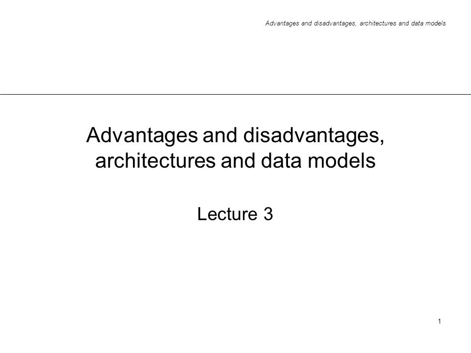 Advantages and disadvantages, architectures and data models 1 Lecture 3