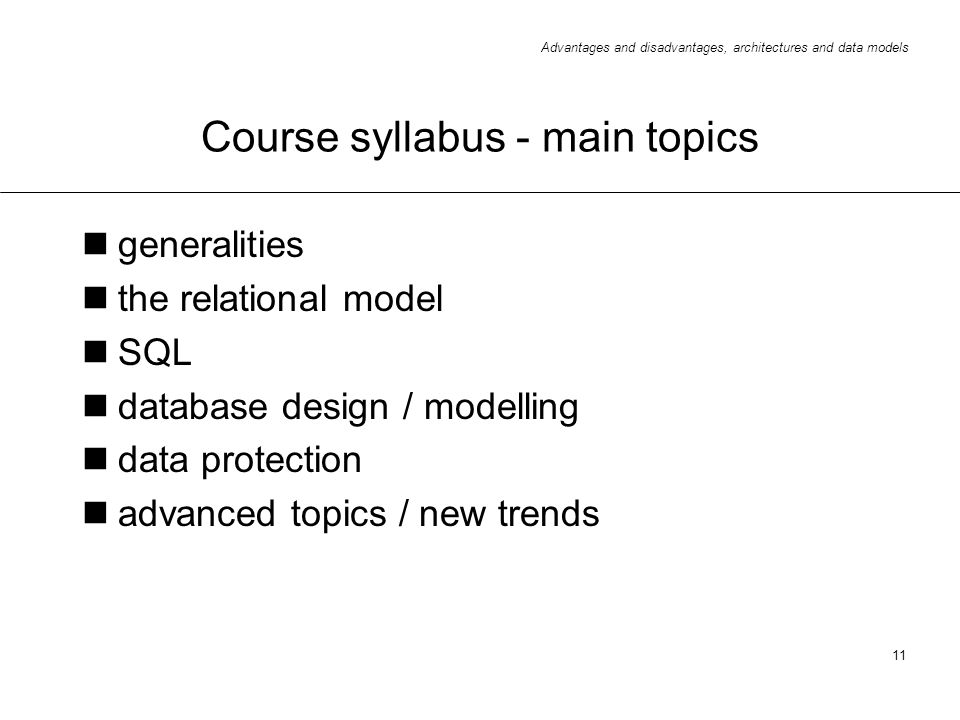 Advantages and disadvantages, architectures and data models 11 Course syllabus - main topics generalities the relational model SQL database design / m