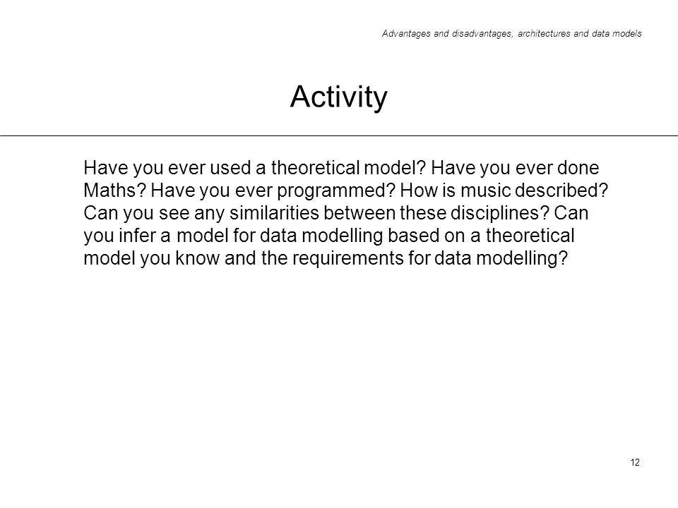 Advantages and disadvantages, architectures and data models 12 Activity Have you ever used a theoretical model? Have you ever done Maths? Have you eve