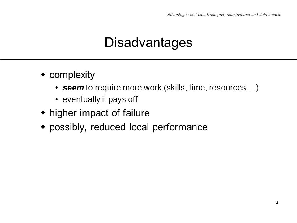 Advantages and disadvantages, architectures and data models 4 Disadvantages complexity seem to require more work (skills, time, resources …) eventuall