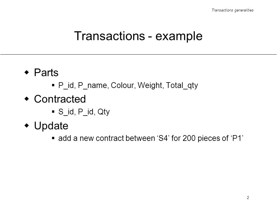 Transactions generalities 2 Transactions - example Parts P_id, P_name, Colour, Weight, Total_qty Contracted S_id, P_id, Qty Update add a new contract between S4 for 200 pieces of P1