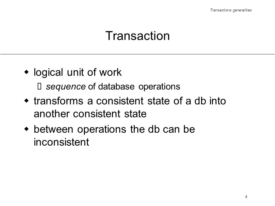 Transactions generalities 4 Transaction logical unit of work sequence of database operations transforms a consistent state of a db into another consistent state between operations the db can be inconsistent