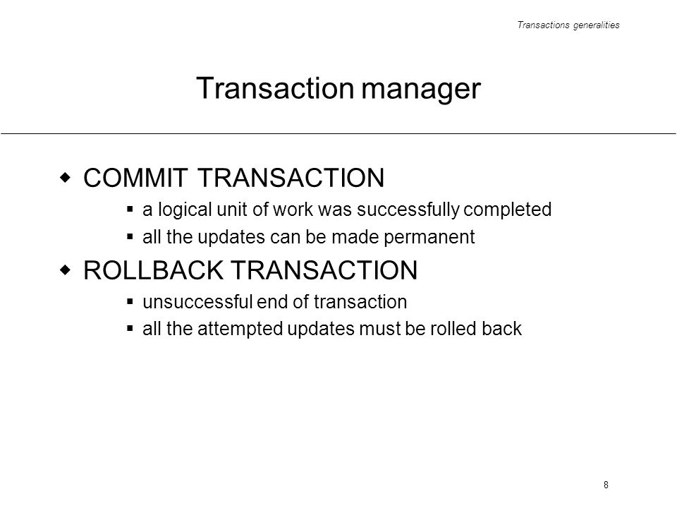 Transactions generalities 8 Transaction manager COMMIT TRANSACTION a logical unit of work was successfully completed all the updates can be made permanent ROLLBACK TRANSACTION unsuccessful end of transaction all the attempted updates must be rolled back