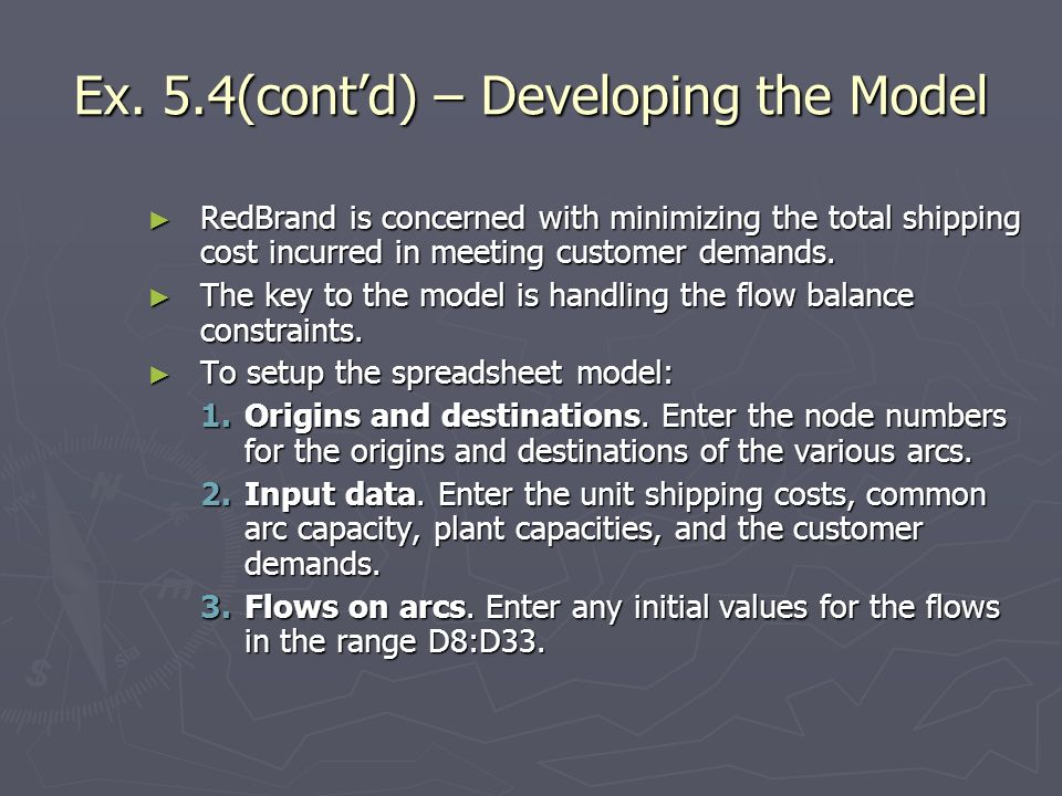 Ex. 5.4(contd) – Developing the Model RedBrand is concerned with minimizing the total shipping cost incurred in meeting customer demands. RedBrand is