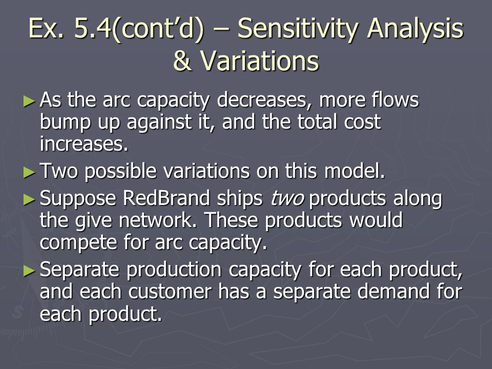 Ex. 5.4(contd) – Sensitivity Analysis & Variations As the arc capacity decreases, more flows bump up against it, and the total cost increases. As the
