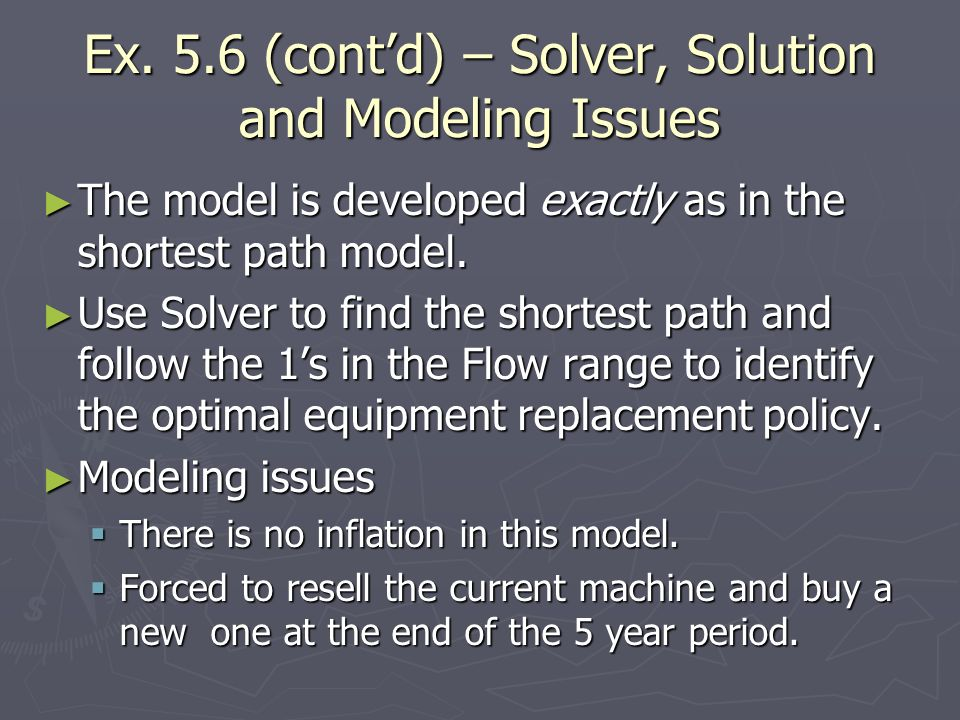Ex. 5.6 (contd) – Solver, Solution and Modeling Issues The model is developed exactly as in the shortest path model. The model is developed exactly as