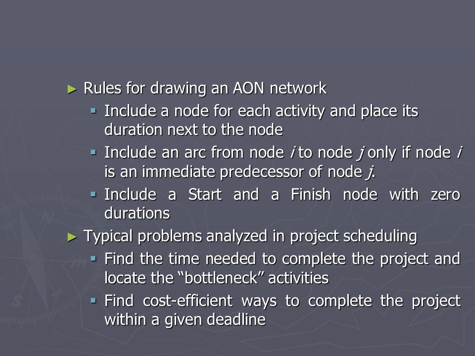 Rules for drawing an AON network Rules for drawing an AON network Include a node for each activity and place its duration next to the node Include a node for each activity and place its duration next to the node Include an arc from node i to node j only if node i is an immediate predecessor of node j.