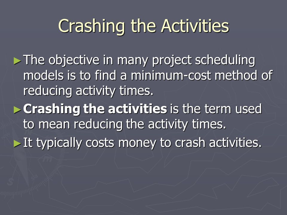 Crashing the Activities The objective in many project scheduling models is to find a minimum-cost method of reducing activity times. The objective in