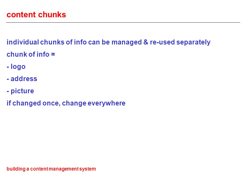 content chunks individual chunks of info can be managed & re-used separately chunk of info = - logo - address - picture if changed once, change everywhere building a content management system
