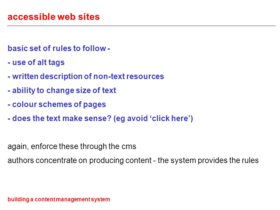 accessible web sites basic set of rules to follow - - use of alt tags - written description of non-text resources - ability to change size of text - colour schemes of pages - does the text make sense.