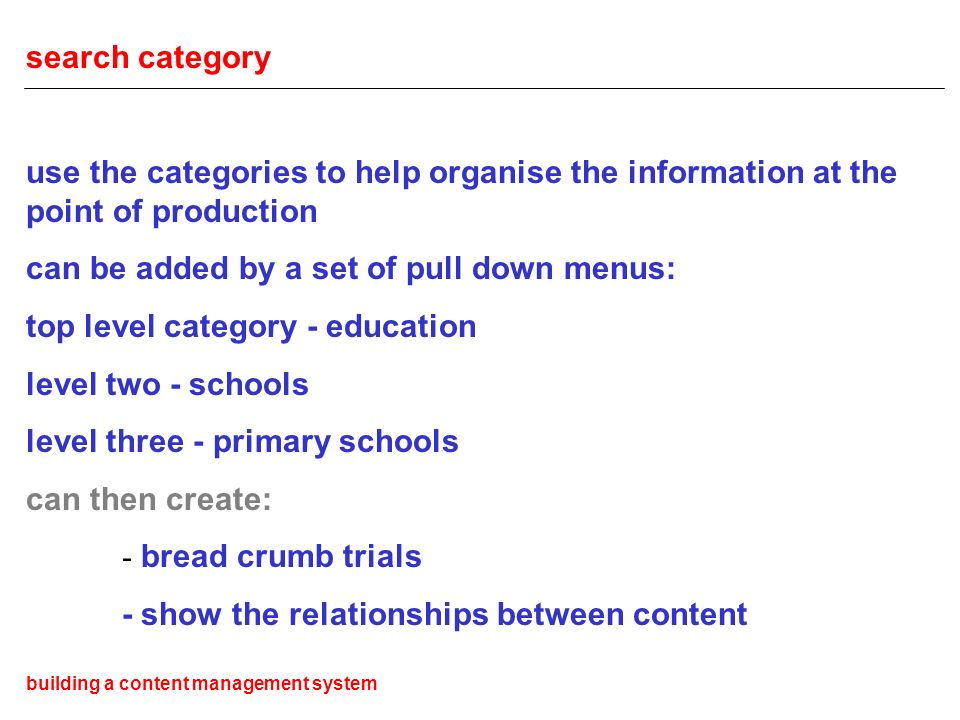 search category use the categories to help organise the information at the point of production can be added by a set of pull down menus: top level category - education level two - schools level three - primary schools can then create: - bread crumb trials - show the relationships between content building a content management system