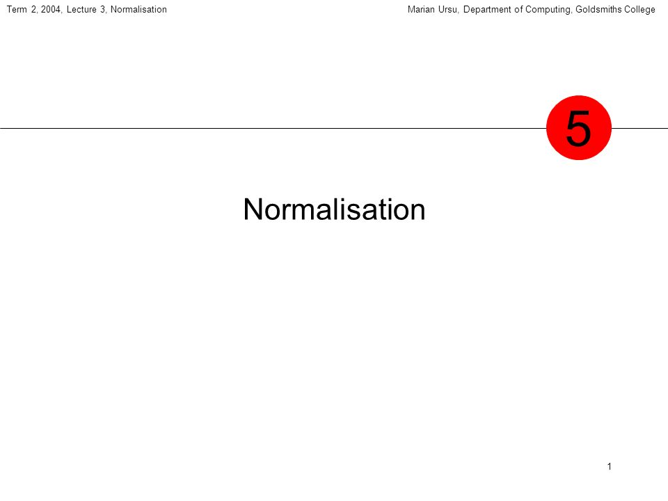 12 Term 2, 2004, Lecture 3, NormalisationMarian Ursu, Department of Computing, Goldsmiths College Heaths theorem can be used as the basis for normalisation theorem suppose R = (A, B, C), where A, B and C are disjoint sets of attributes A B then R = (A, B) join (A, C) state in English