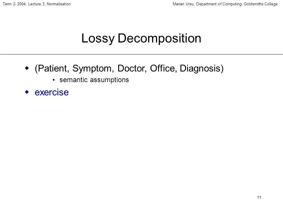 11 Term 2, 2004, Lecture 3, NormalisationMarian Ursu, Department of Computing, Goldsmiths College Lossy Decomposition (Patient, Symptom, Doctor, Office, Diagnosis) semantic assumptions exercise