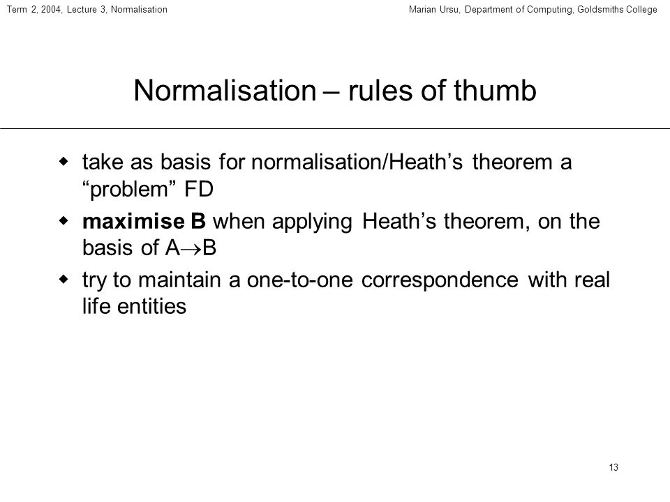 13 Term 2, 2004, Lecture 3, NormalisationMarian Ursu, Department of Computing, Goldsmiths College Normalisation – rules of thumb take as basis for normalisation/Heaths theorem a problem FD maximise B when applying Heaths theorem, on the basis of A B try to maintain a one-to-one correspondence with real life entities