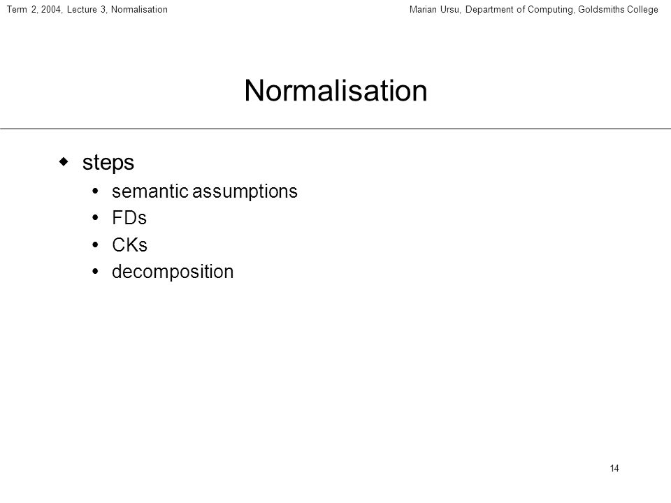 14 Term 2, 2004, Lecture 3, NormalisationMarian Ursu, Department of Computing, Goldsmiths College Normalisation steps semantic assumptions FDs CKs decomposition