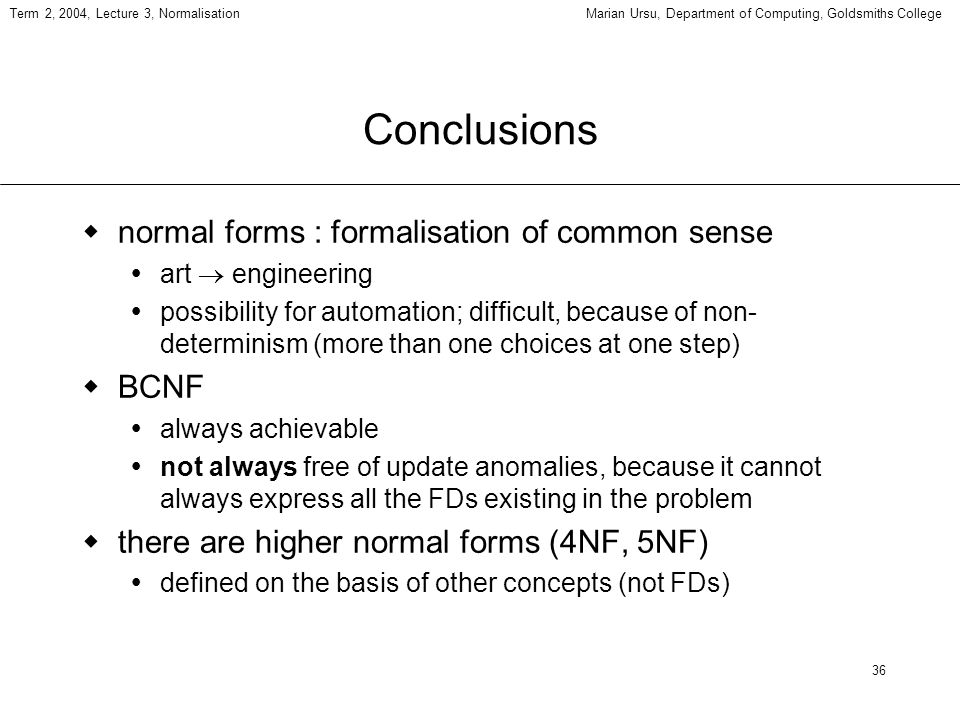 36 Term 2, 2004, Lecture 3, NormalisationMarian Ursu, Department of Computing, Goldsmiths College Conclusions normal forms : formalisation of common sense art engineering possibility for automation; difficult, because of non- determinism (more than one choices at one step) BCNF always achievable not always free of update anomalies, because it cannot always express all the FDs existing in the problem there are higher normal forms (4NF, 5NF) defined on the basis of other concepts (not FDs)