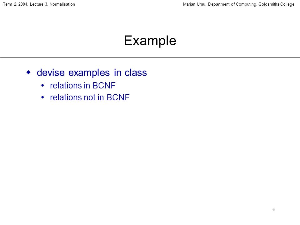 6 Term 2, 2004, Lecture 3, NormalisationMarian Ursu, Department of Computing, Goldsmiths College Example devise examples in class relations in BCNF relations not in BCNF