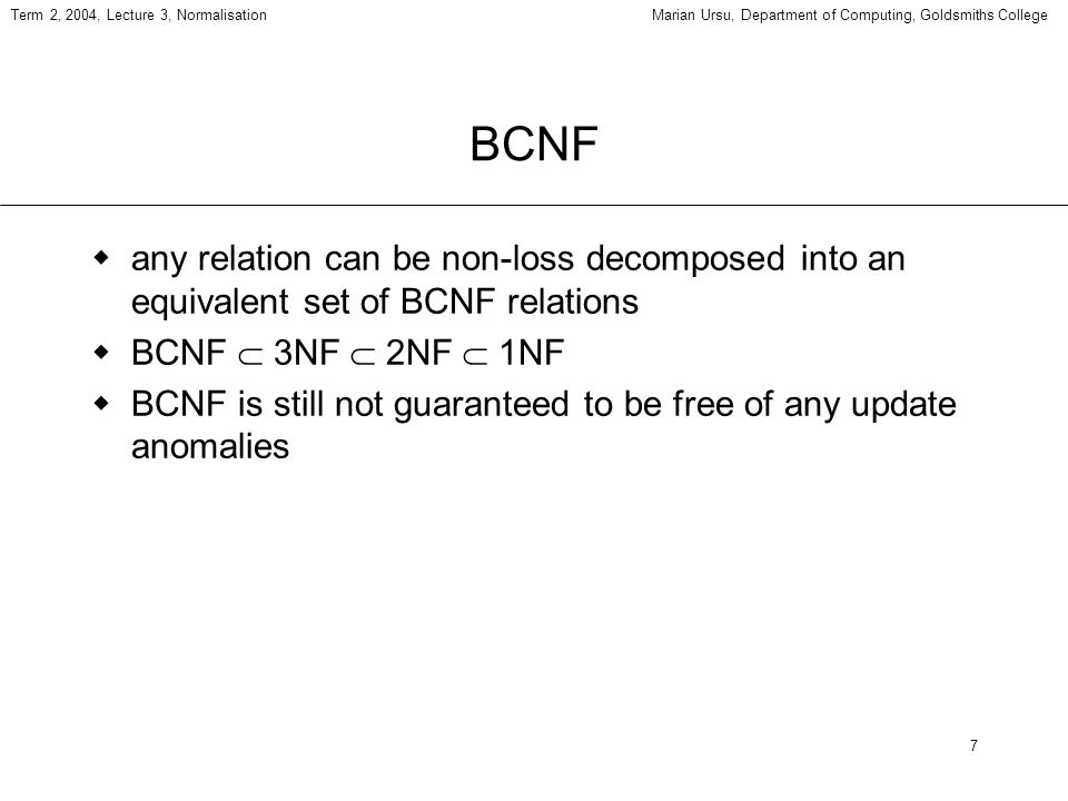 7 Term 2, 2004, Lecture 3, NormalisationMarian Ursu, Department of Computing, Goldsmiths College BCNF any relation can be non-loss decomposed into an equivalent set of BCNF relations BCNF 3NF 2NF 1NF BCNF is still not guaranteed to be free of any update anomalies