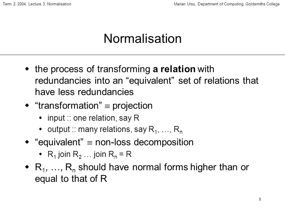 30 Term 2, 2004, Lecture 3, NormalisationMarian Ursu, Department of Computing, Goldsmiths College Normalisation vs dependency preservation there are cases when there is an either-or situation regarding the normalisation and the preserving of functional dependencies: either the relation is normalised and some FDs are lost or, some FDs are not lost (they are expressed in the original relation), but the relation is not in its higher normal form possible in this case, no solution is better than the other other criteria will have to be considered to judge better