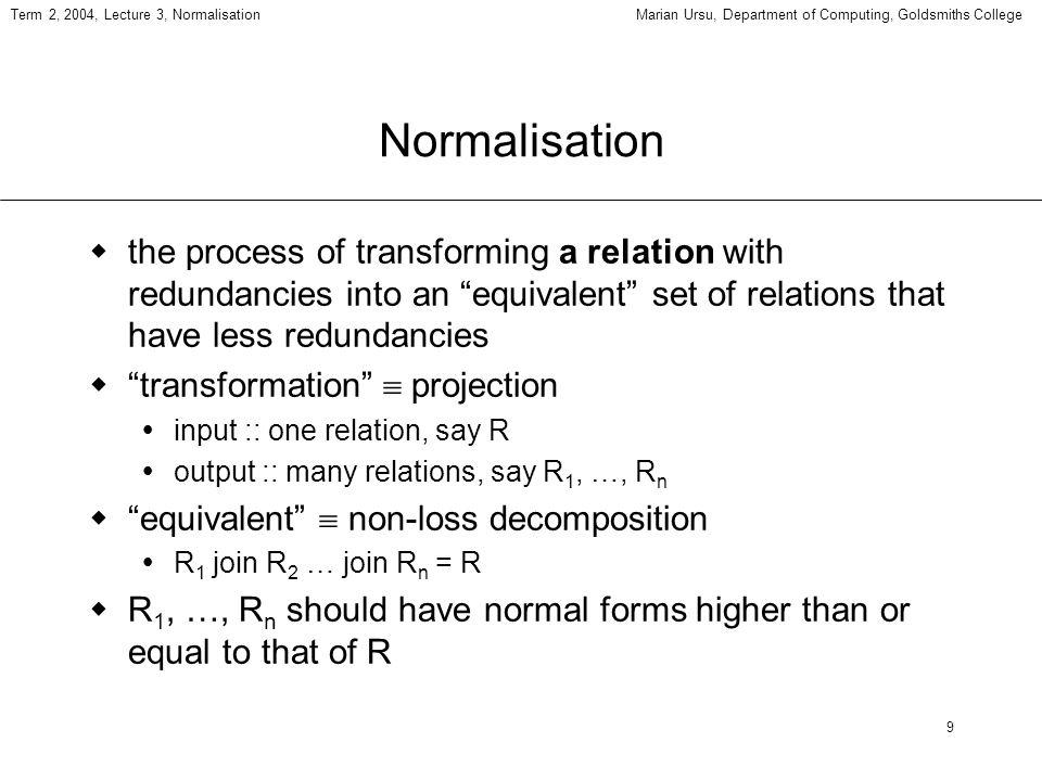 10 Term 2, 2004, Lecture 3, NormalisationMarian Ursu, Department of Computing, Goldsmiths College Non-loss decomposition (Patient, Symptom, Doctor, Office, Diagnosis) semantic assumptions exercise