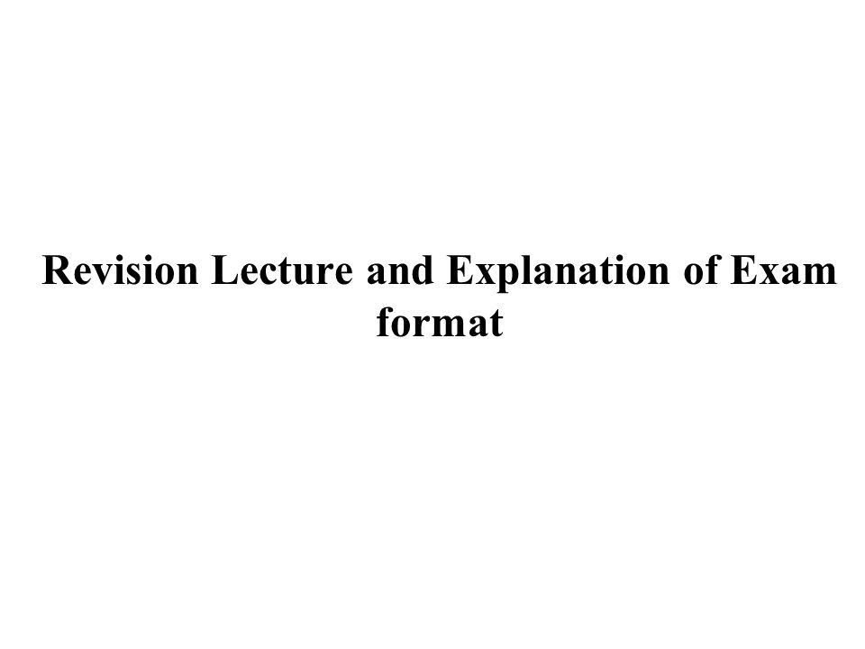 Revision Lecture and Explanation of Exam format