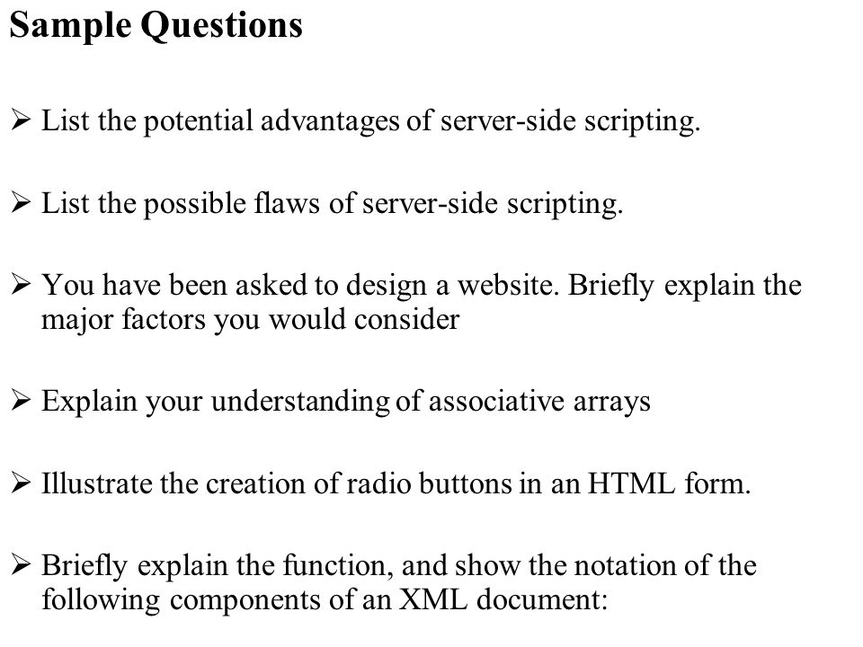 Sample Questions List the potential advantages of server-side scripting. List the possible flaws of server-side scripting. You have been asked to desi