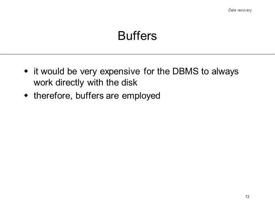 Data recovery 13 Buffers it would be very expensive for the DBMS to always work directly with the disk therefore, buffers are employed