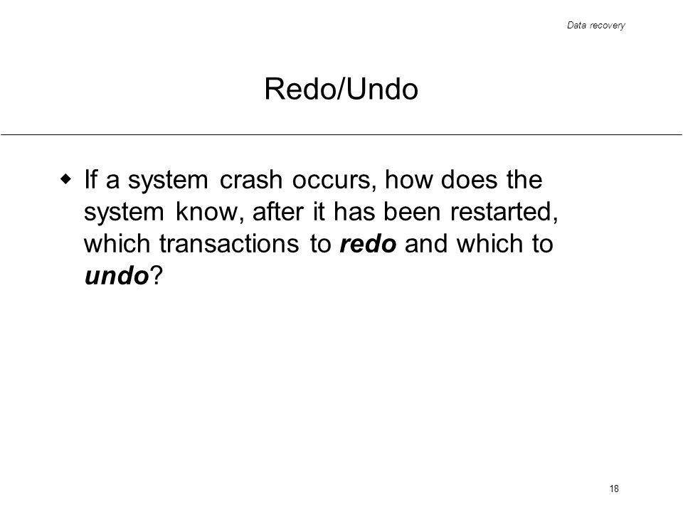 Data recovery 18 Redo/Undo If a system crash occurs, how does the system know, after it has been restarted, which transactions to redo and which to undo