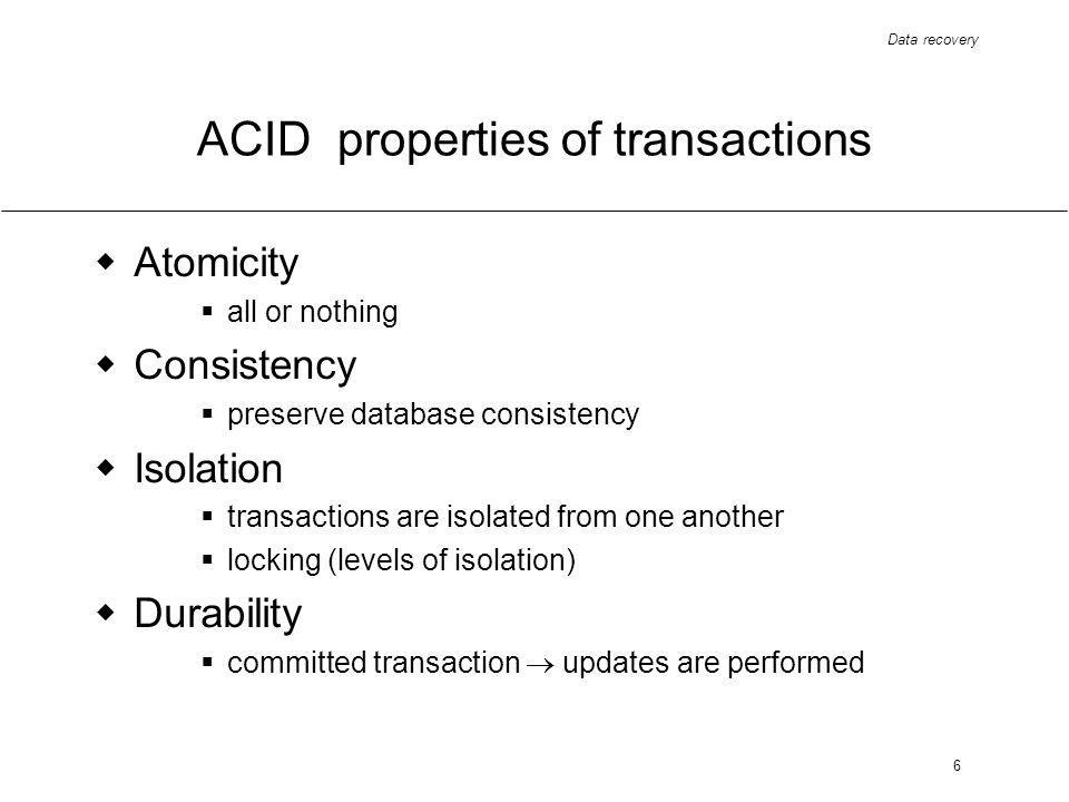 Data recovery 6 ACID properties of transactions Atomicity all or nothing Consistency preserve database consistency Isolation transactions are isolated from one another locking (levels of isolation) Durability committed transaction updates are performed