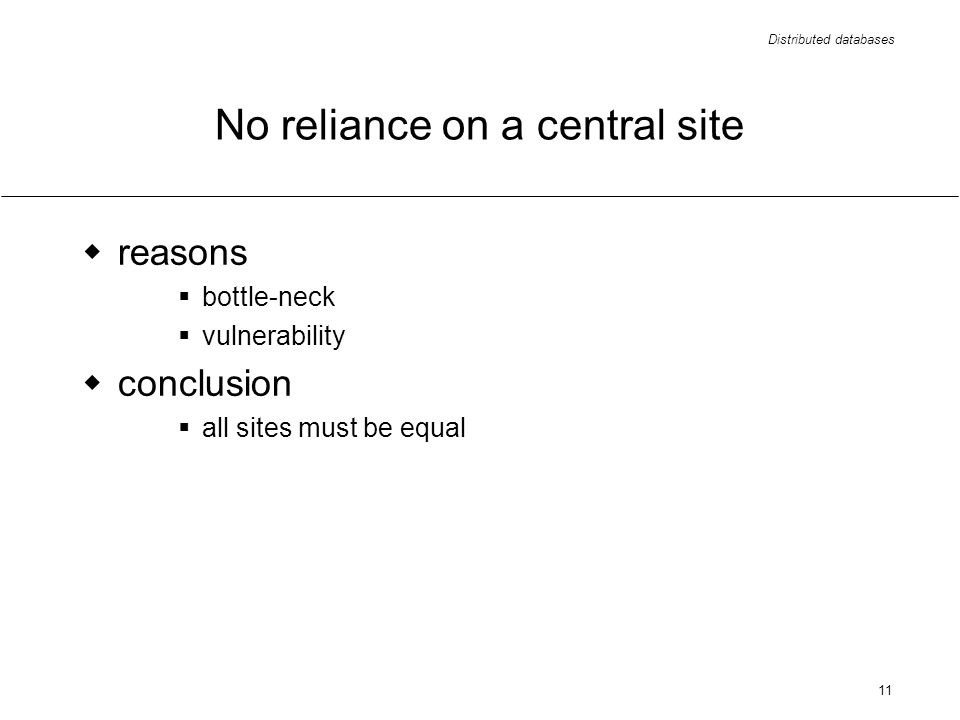 Distributed databases 11 No reliance on a central site reasons bottle-neck vulnerability conclusion all sites must be equal