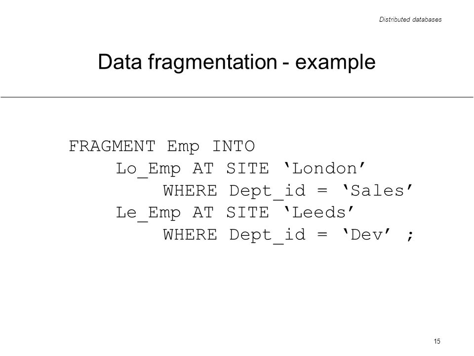 Distributed databases 15 FRAGMENT Emp INTO Lo_Emp AT SITE London WHERE Dept_id = Sales Le_Emp AT SITE Leeds WHERE Dept_id = Dev ; Data fragmentation - example