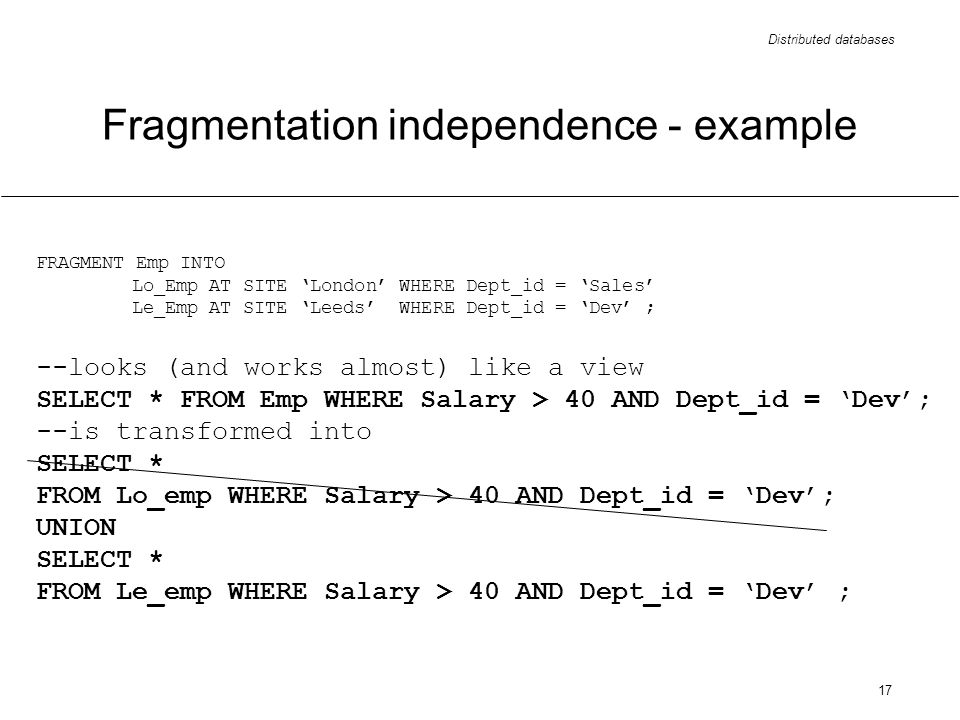 Distributed databases 17 FRAGMENT Emp INTO Lo_Emp AT SITE London WHERE Dept_id = Sales Le_Emp AT SITE Leeds WHERE Dept_id = Dev ; --looks (and works almost) like a view SELECT * FROM Emp WHERE Salary > 40 AND Dept_id = Dev; --is transformed into SELECT * FROM Lo_emp WHERE Salary > 40 AND Dept_id = Dev; UNION SELECT * FROM Le_emp WHERE Salary > 40 AND Dept_id = Dev ; Fragmentation independence - example