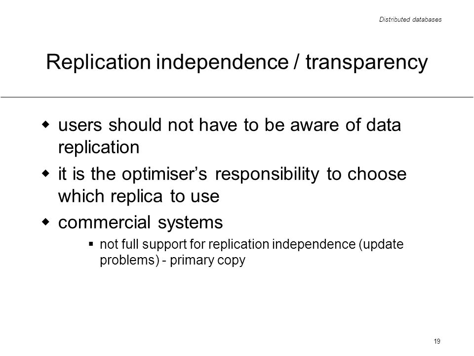 Distributed databases 19 Replication independence / transparency users should not have to be aware of data replication it is the optimisers responsibility to choose which replica to use commercial systems not full support for replication independence (update problems) - primary copy