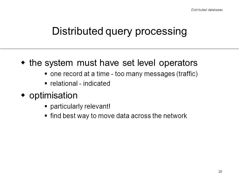 Distributed databases 20 Distributed query processing the system must have set level operators one record at a time - too many messages (traffic) relational - indicated optimisation particularly relevant.