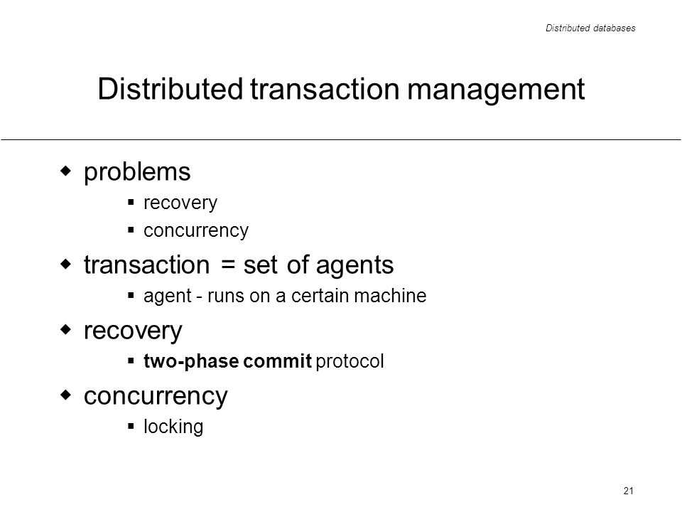 Distributed databases 21 Distributed transaction management problems recovery concurrency transaction = set of agents agent - runs on a certain machin