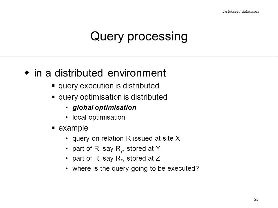 Distributed databases 23 Query processing in a distributed environment query execution is distributed query optimisation is distributed global optimisation local optimisation example query on relation R issued at site X part of R, say R y, stored at Y part of R, say R z, stored at Z where is the query going to be executed