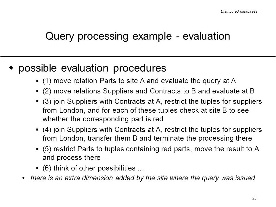 Distributed databases 25 Query processing example - evaluation possible evaluation procedures (1) move relation Parts to site A and evaluate the query at A (2) move relations Suppliers and Contracts to B and evaluate at B (3) join Suppliers with Contracts at A, restrict the tuples for suppliers from London, and for each of these tuples check at site B to see whether the corresponding part is red (4) join Suppliers with Contracts at A, restrict the tuples for suppliers from London, transfer them B and terminate the processing there (5) restrict Parts to tuples containing red parts, move the result to A and process there (6) think of other possibilities … there is an extra dimension added by the site where the query was issued