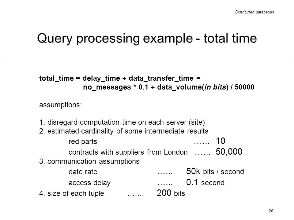 Distributed databases 26 Query processing example - total time total_time = delay_time + data_transfer_time = no_messages * 0.1 + data_volume(in bits) / 50000 assumptions: 1.