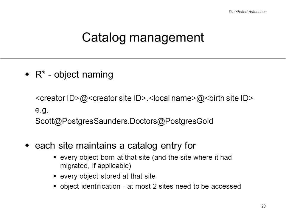 Distributed databases 29 Catalog management R* - object naming @. @ e.g. Scott@PostgresSaunders.Doctors@PostgresGold each site maintains a catalog ent