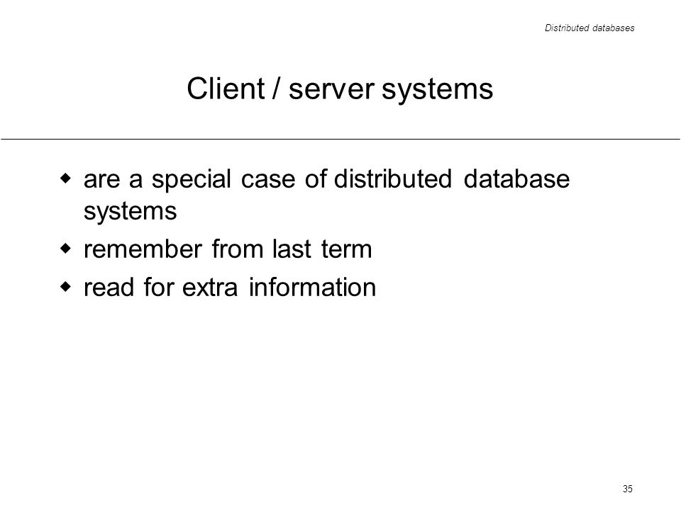Distributed databases 35 Client / server systems are a special case of distributed database systems remember from last term read for extra information