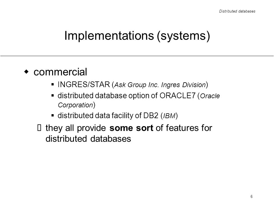 Distributed databases 6 Implementations (systems) commercial INGRES/STAR ( Ask Group Inc.