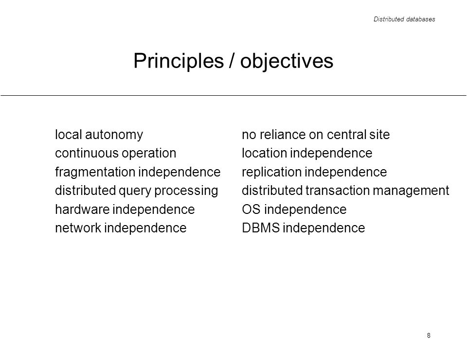 Distributed databases 8 Principles / objectives local autonomyno reliance on central site continuous operationlocation independence fragmentation independencereplication independence distributed query processingdistributed transaction management hardware independenceOS independence network independenceDBMS independence