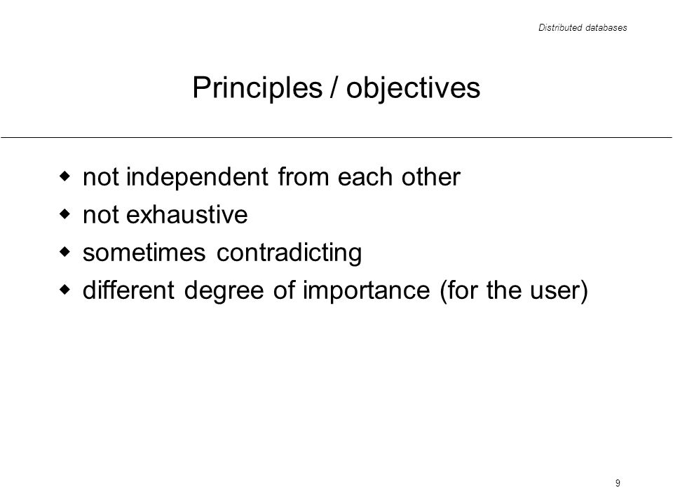 Distributed databases 9 Principles / objectives not independent from each other not exhaustive sometimes contradicting different degree of importance