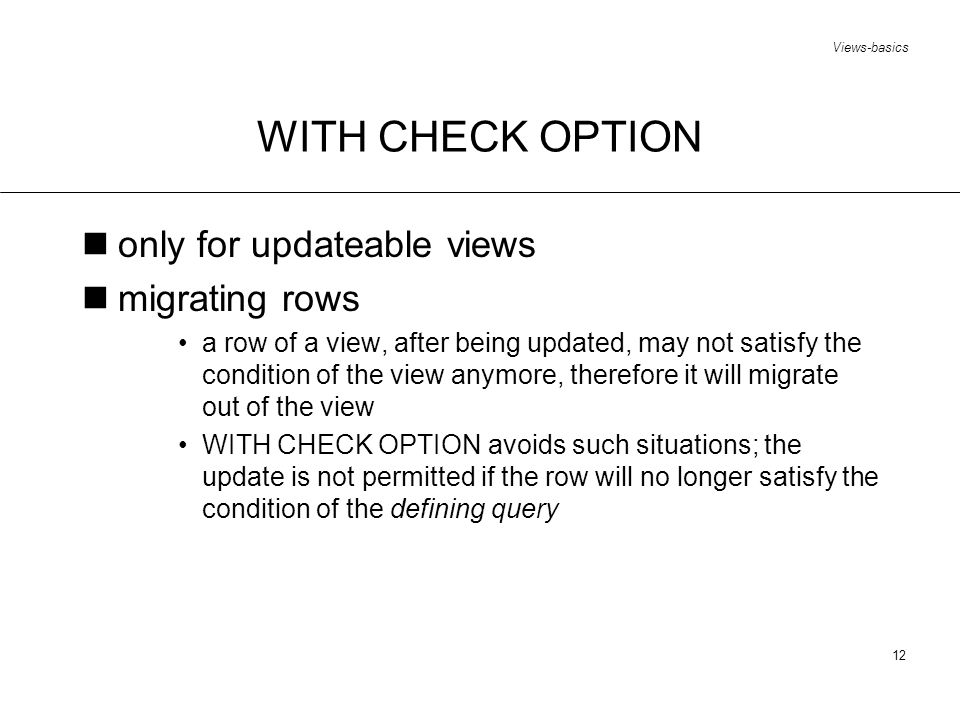 Views-basics 12 WITH CHECK OPTION only for updateable views migrating rows a row of a view, after being updated, may not satisfy the condition of the view anymore, therefore it will migrate out of the view WITH CHECK OPTION avoids such situations; the update is not permitted if the row will no longer satisfy the condition of the defining query