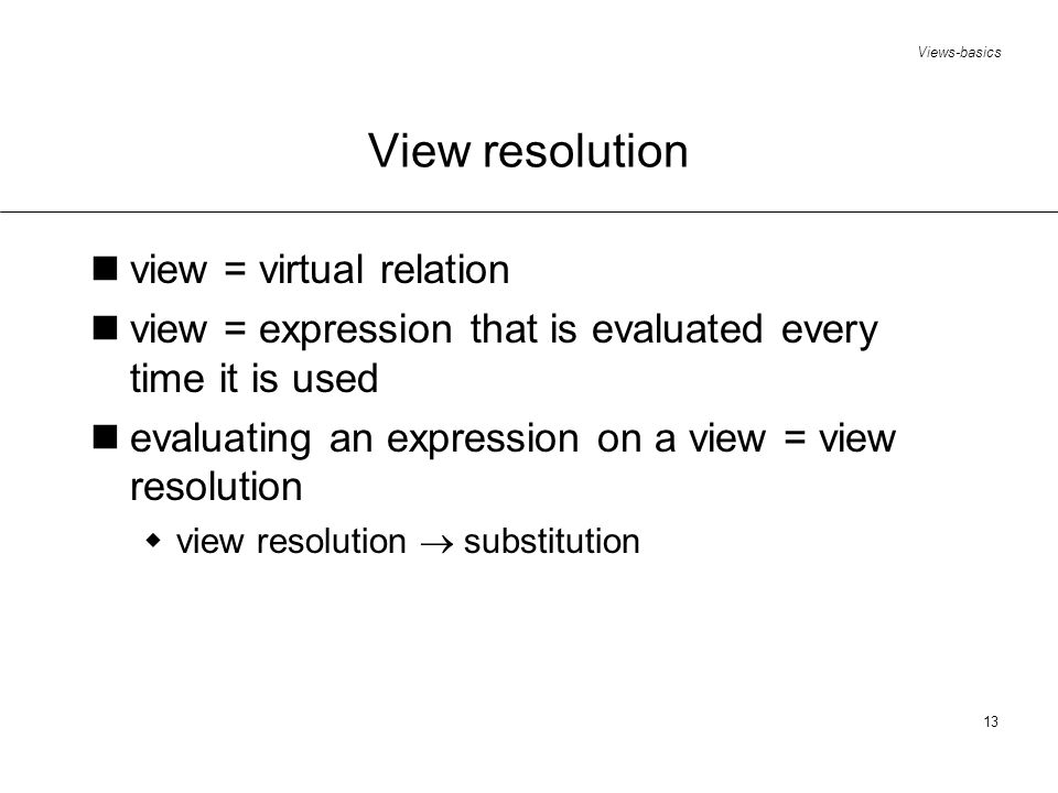Views-basics 13 View resolution view = virtual relation view = expression that is evaluated every time it is used evaluating an expression on a view = view resolution view resolution substitution
